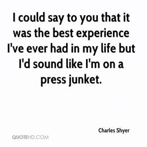 I could say to you that it was the best experience I've ever had in my life but I'd sound like I'm on a press junket.