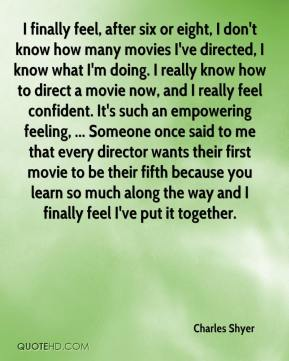 Charles Shyer - I finally feel, after six or eight, I don't know how many movies I've directed, I know what I'm doing. I really know how to direct a movie now, and I really feel confident. It's such an empowering feeling, ... Someone once said to me that every director wants their first movie to be their fifth because you learn so much along the way and I finally feel I've put it together.