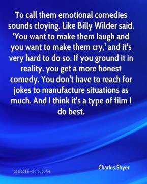 To call them emotional comedies sounds cloying. Like Billy Wilder said, 'You want to make them laugh and you want to make them cry,' and it's very hard to do so. If you ground it in reality, you get a more honest comedy. You don't have to reach for jokes to manufacture situations as much. And I think it's a type of film I do best.