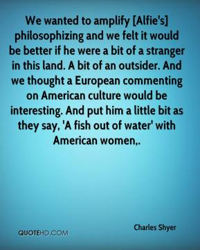 We wanted to amplify [Alfie's] philosophizing and we felt it would be better if he were a bit of a stranger in this land. A bit of an outsider. And we thought a European commenting on American culture would be interesting. And put him a little bit as they say, 'A fish out of water' with American women.