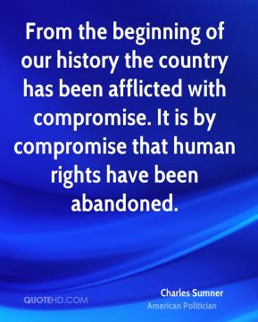 Charles Sumner - From the beginning of our history the country has been afflicted with compromise. It is by compromise that human rights have been abandoned.