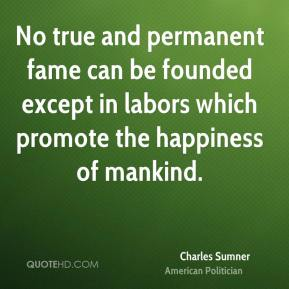 Charles Sumner - No true and permanent fame can be founded except in labors which promote the happiness of mankind.