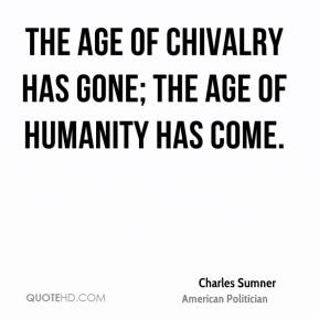 Charles Sumner - The age of chivalry has gone; the age of humanity has come.