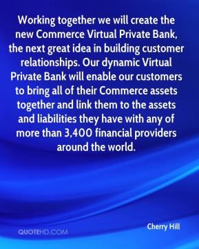 Cherry Hill - Working together we will create the new Commerce Virtual Private Bank, the next great idea in building customer relationships. Our dynamic Virtual Private Bank will enable our customers to bring all of their Commerce assets together and link them to the assets and liabilities they have with any of more than 3,400 financial providers around the world.