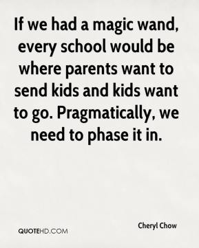 Cheryl Chow - If we had a magic wand, every school would be where parents want to send kids and kids want to go. Pragmatically, we need to phase it in.