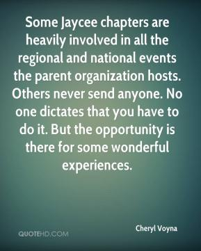 Cheryl Voyna - Some Jaycee chapters are heavily involved in all the regional and national events the parent organization hosts. Others never send anyone. No one dictates that you have to do it. But the opportunity is there for some wonderful experiences.
