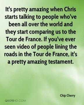 Chip Cherry - It's pretty amazing when Chris starts talking to people who've been all over the world and they start comparing us to the Tour de France. If you've ever seen video of people lining the roads in the Tour de France, it's a pretty amazing testament.