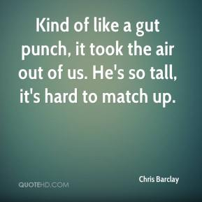 Chris Barclay - Kind of like a gut punch, it took the air out of us. He's so tall, it's hard to match up.