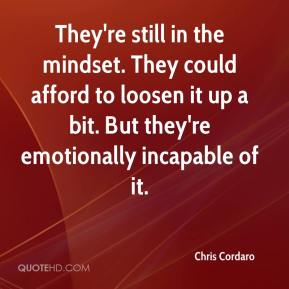 Chris Cordaro - They're still in the mindset. They could afford to loosen it up a bit. But they're emotionally incapable of it.