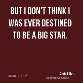 Chris Elliott - But I don't think I was ever destined to be a big star.