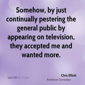 Chris Elliott - Somehow, by just continually pestering the general public by appearing on television, they accepted me and wanted more.