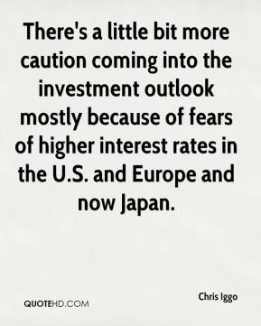 Chris Iggo - There's a little bit more caution coming into the investment outlook mostly because of fears of higher interest rates in the U.S. and Europe and now Japan.