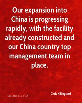 Chris Killingstad - Our expansion into China is progressing rapidly, with the facility already constructed and our China country top management team in place.