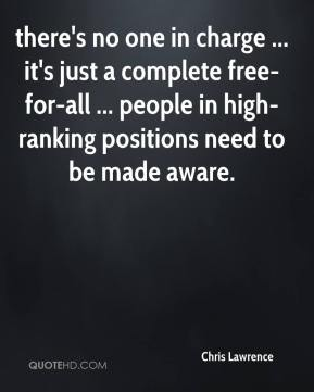 Chris Lawrence - there's no one in charge ... it's just a complete free-for-all ... people in high-ranking positions need to be made aware.
