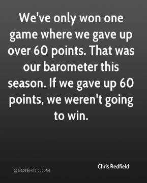 Chris Redfield - We've only won one game where we gave up over 60 points. That was our barometer this season. If we gave up 60 points, we weren't going to win.