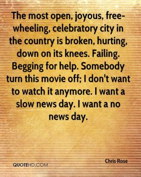 Chris Rose - The most open, joyous, free-wheeling, celebratory city in the country is broken, hurting, down on its knees. Failing. Begging for help. Somebody turn this movie off; I don't want to watch it anymore. I want a slow news day. I want a no news day.