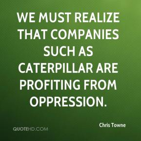 Chris Towne - We must realize that companies such as Caterpillar are profiting from oppression.