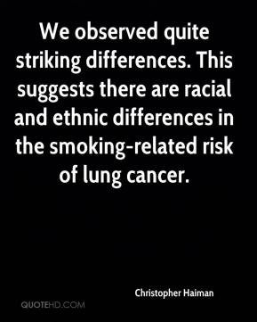 We observed quite striking differences. This suggests there are racial and ethnic differences in the smoking-related risk of lung cancer.