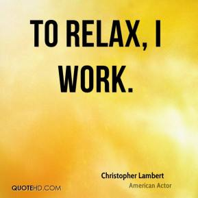 Christopher Lambert - To relax, I work.
