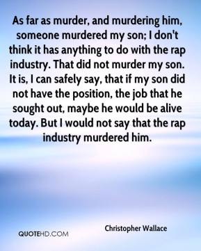 Christopher Wallace - As far as murder, and murdering him, someone murdered my son; I don't think it has anything to do with the rap industry. That did not murder my son. It is, I can safely say, that if my son did not have the position, the job that he sought out, maybe he would be alive today. But I would not say that the rap industry murdered him.