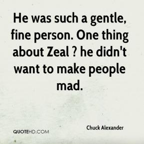 Chuck Alexander - He was such a gentle, fine person. One thing about Zeal ? he didn't want to make people mad.