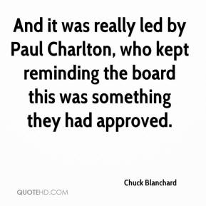 Chuck Blanchard - And it was really led by Paul Charlton, who kept reminding the board this was something they had approved.