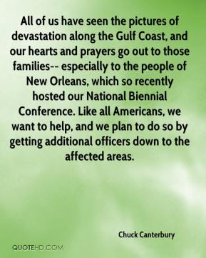 Chuck Canterbury - All of us have seen the pictures of devastation along the Gulf Coast, and our hearts and prayers go out to those families-- especially to the people of New Orleans, which so recently hosted our National Biennial Conference. Like all Americans, we want to help, and we plan to do so by getting additional officers down to the affected areas.