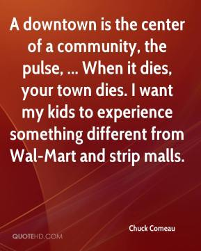 Chuck Comeau - A downtown is the center of a community, the pulse, ... When it dies, your town dies. I want my kids to experience something different from Wal-Mart and strip malls.