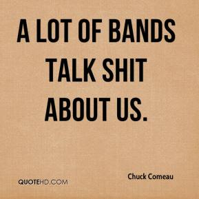 Chuck Comeau - A lot of bands talk shit about us.