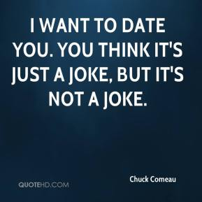 I want to date you. You think it's just a joke, but it's not a joke.