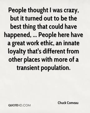 People thought I was crazy, but it turned out to be the best thing that could have happened, ... People here have a great work ethic, an innate loyalty that's different from other places with more of a transient population.