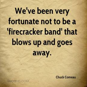 We've been very fortunate not to be a 'firecracker band' that blows up and goes away.