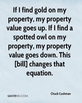 Chuck Cushman - If I find gold on my property, my property value goes up. If I find a spotted owl on my property, my property value goes down. This [bill] changes that equation.