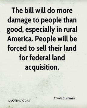 Chuck Cushman - The bill will do more damage to people than good, especially in rural America. People will be forced to sell their land for federal land acquisition.