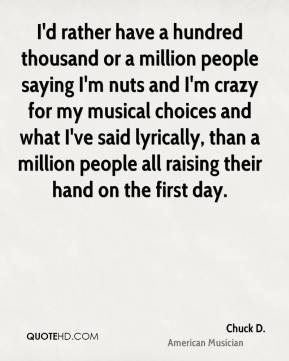 Chuck D. - I'd rather have a hundred thousand or a million people saying I'm nuts and I'm crazy for my musical choices and what I've said lyrically, than a million people all raising their hand on the first day.