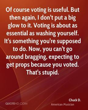 Chuck D. - Of course voting is useful. But then again, I don't put a big glow to it. Voting is about as essential as washing yourself. It's something you're supposed to do. Now, you can't go around bragging, expecting to get props because you voted. That's stupid.