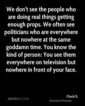 Chuck D. - We don't see the people who are doing real things getting enough props. We often see politicians who are everywhere but nowhere at the same goddamn time. You know the kind of person: You see them everywhere on television but nowhere in front of your face.