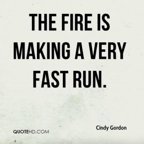 Cindy Gordon - The fire is making a very fast run.