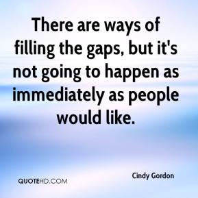 Cindy Gordon - There are ways of filling the gaps, but it's not going to happen as immediately as people would like.