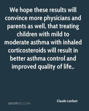 Claude Lenfant - We hope these results will convince more physicians and parents as well, that treating children with mild to moderate asthma with inhaled corticosteroids will result in better asthma control and improved quality of life.