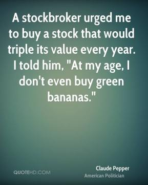 "Claude Pepper - A stockbroker urged me to buy a stock that would triple its value every year. I told him, ""At my age, I don't even buy green bananas."""