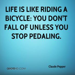 Claude Pepper - Life is like riding a bicycle: you don't fall of unless you stop pedaling.
