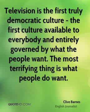 Clive Barnes - Television is the first truly democratic culture - the first culture available to everybody and entirely governed by what the people want. The most terrifying thing is what people do want.