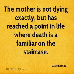Clive Barnes - The mother is not dying exactly, but has reached a point in life where death is a familiar on the staircase.