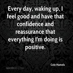 Cole Hamels - Every day, waking up, I feel good and have that confidence and reassurance that everything I'm doing is positive.