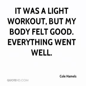 It was a light workout, but my body felt good. Everything went well.