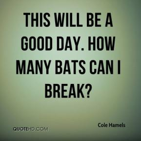 Cole Hamels - This will be a good day. How many bats can I break?