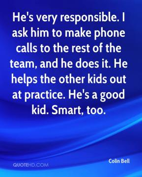 He's very responsible. I ask him to make phone calls to the rest of the team, and he does it. He helps the other kids out at practice. He's a good kid. Smart, too.