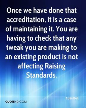 Once we have done that accreditation, it is a case of maintaining it. You are having to check that any tweak you are making to an existing product is not affecting Raising Standards.