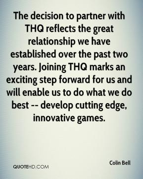 The decision to partner with THQ reflects the great relationship we have established over the past two years. Joining THQ marks an exciting step forward for us and will enable us to do what we do best -- develop cutting edge, innovative games.